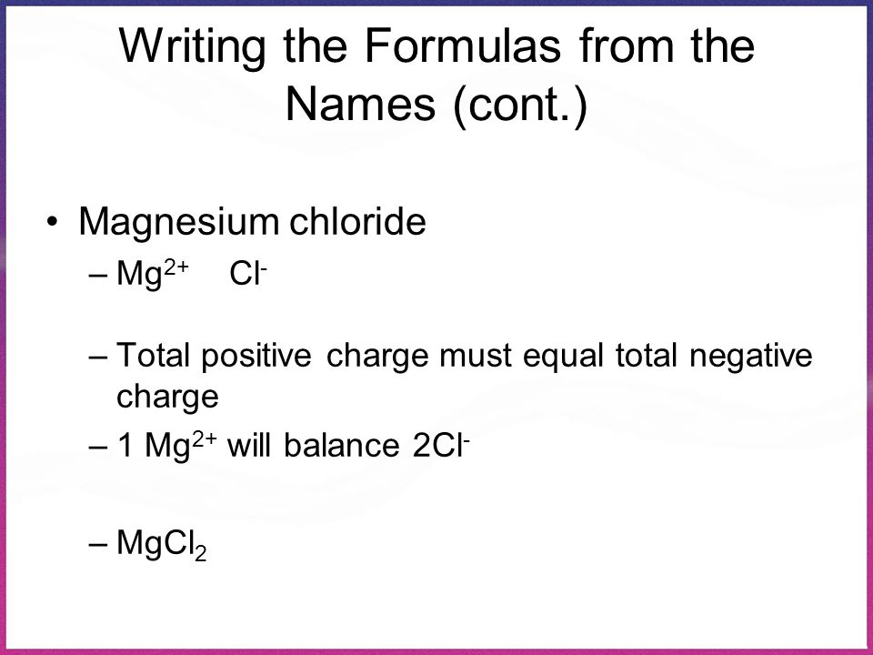 Writing the Formulas from the Names (cont.) Magnesium chloride –Mg 2+ Cl - –Total positive charge must equal total negative charge –1 Mg 2+ will balan