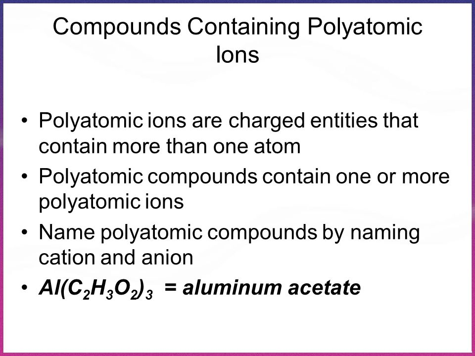 Compounds Containing Polyatomic Ions Polyatomic ions are charged entities that contain more than one atom Polyatomic compounds contain one or more pol