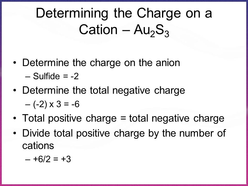 Determining the Charge on a Cation – Au 2 S 3 Determine the charge on the anion –Sulfide = -2 Determine the total negative charge –(-2) x 3 = -6 Total