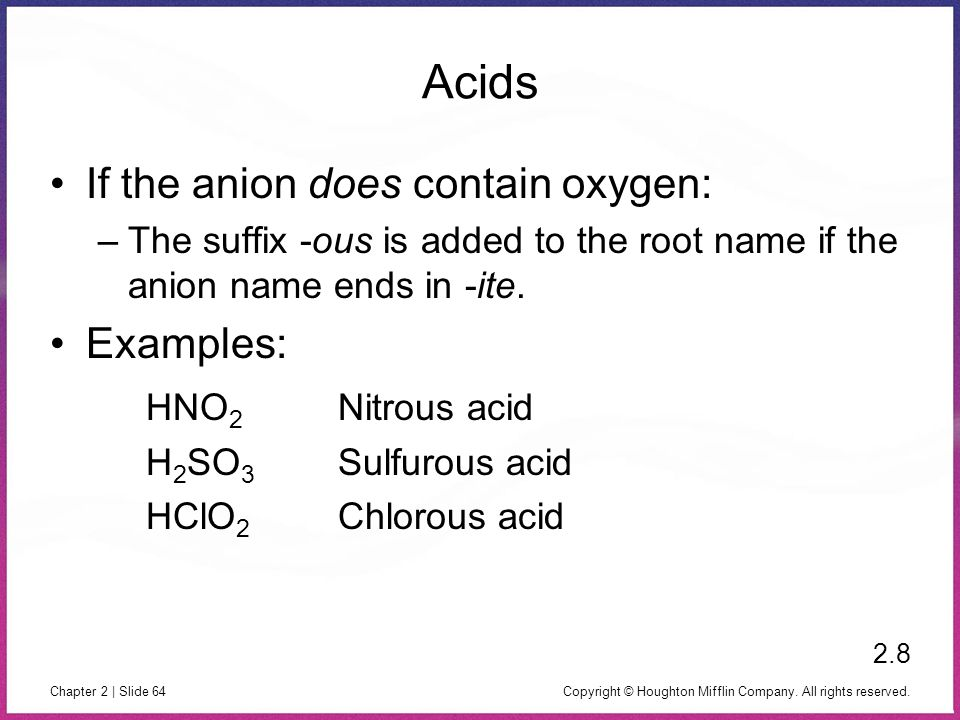 Copyright © Houghton Mifflin Company. All rights reserved. Chapter 2 | Slide 64 Acids If the anion does contain oxygen: –The suffix -ous is added to t