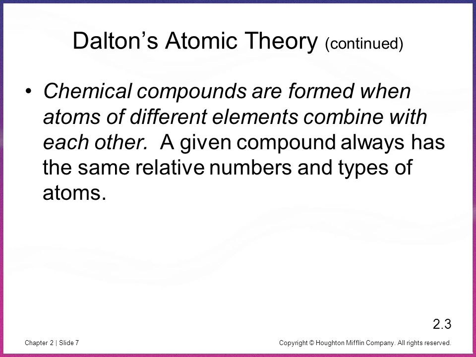Copyright © Houghton Mifflin Company. All rights reserved. Chapter 2 | Slide 7 Daltons Atomic Theory (continued) Chemical compounds are formed when at
