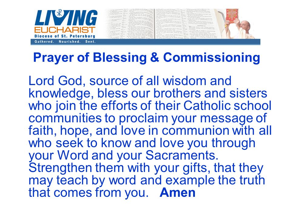 Prayer of Blessing & Commissioning Lord God, source of all wisdom and knowledge, bless our brothers and sisters who join the efforts of their Catholic school communities to proclaim your message of faith, hope, and love in communion with all who seek to know and love you through your Word and your Sacraments.