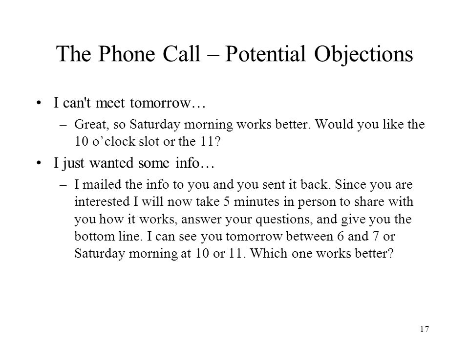 17 The Phone Call – Potential Objections I can't meet tomorrow… –Great, so Saturday morning works better. Would you like the 10 oclock slot or the 11?