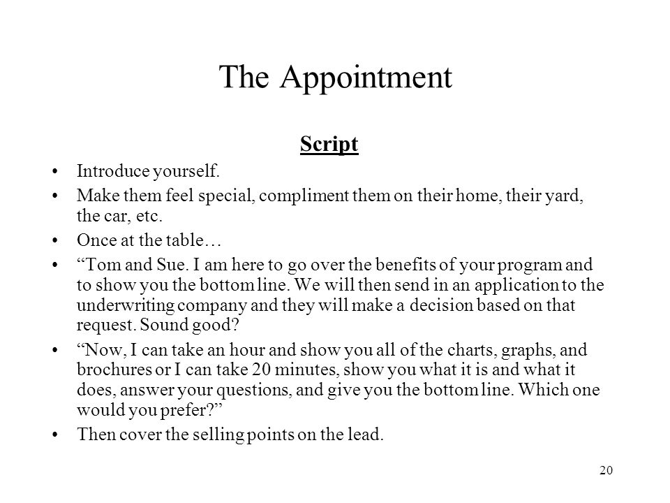 20 The Appointment Script Introduce yourself. Make them feel special, compliment them on their home, their yard, the car, etc. Once at the table… Tom