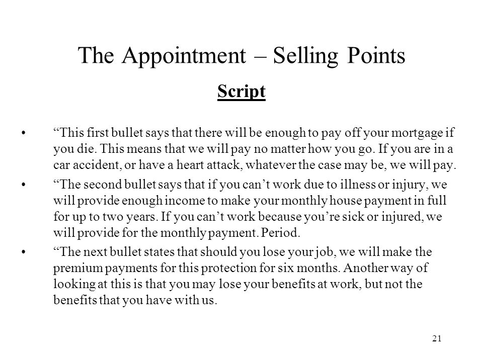 21 The Appointment – Selling Points Script This first bullet says that there will be enough to pay off your mortgage if you die. This means that we wi