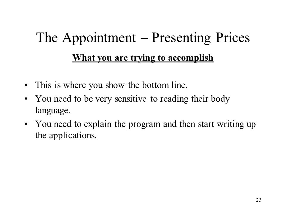 23 The Appointment – Presenting Prices What you are trying to accomplish This is where you show the bottom line. You need to be very sensitive to read