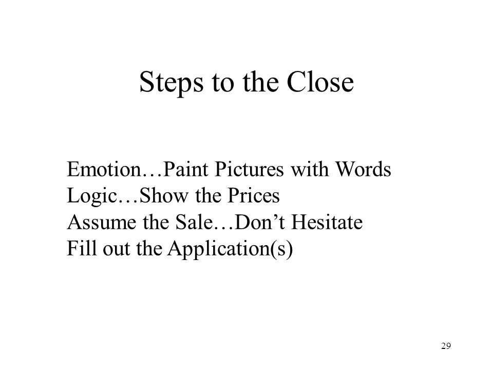 29 Emotion…Paint Pictures with Words Logic…Show the Prices Assume the Sale…Dont Hesitate Fill out the Application(s) Steps to the Close