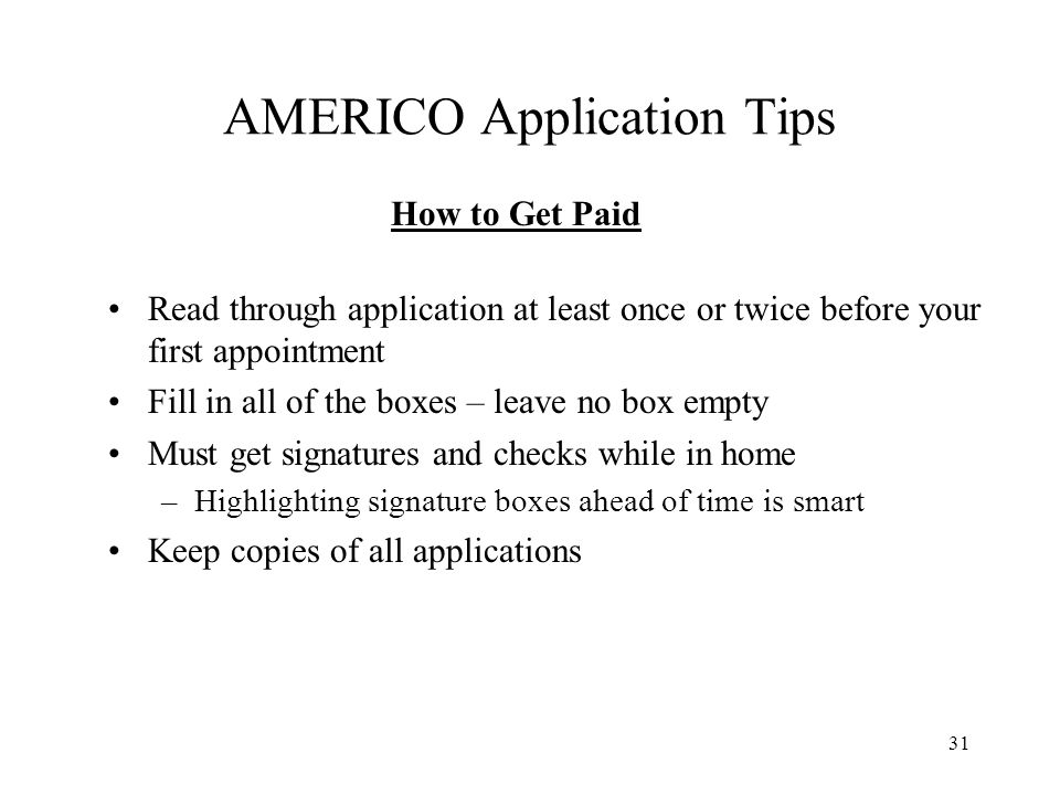 31 AMERICO Application Tips Read through application at least once or twice before your first appointment Fill in all of the boxes – leave no box empt