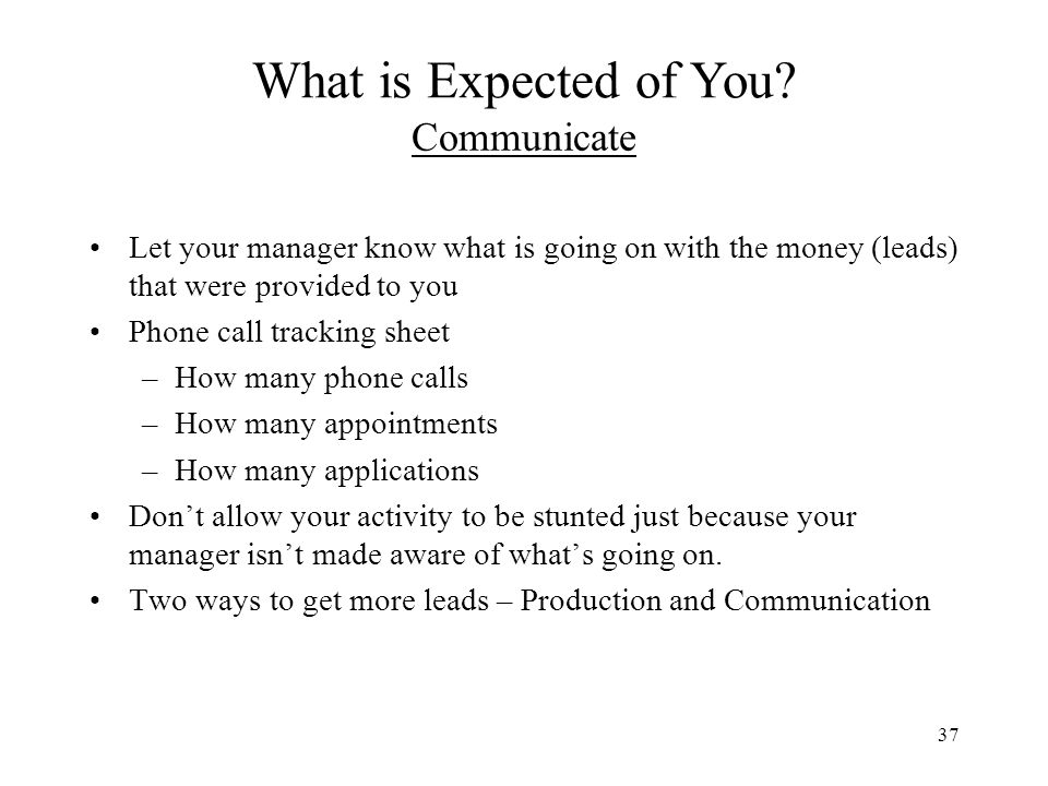 37 Communicate Let your manager know what is going on with the money (leads) that were provided to you Phone call tracking sheet –How many phone calls