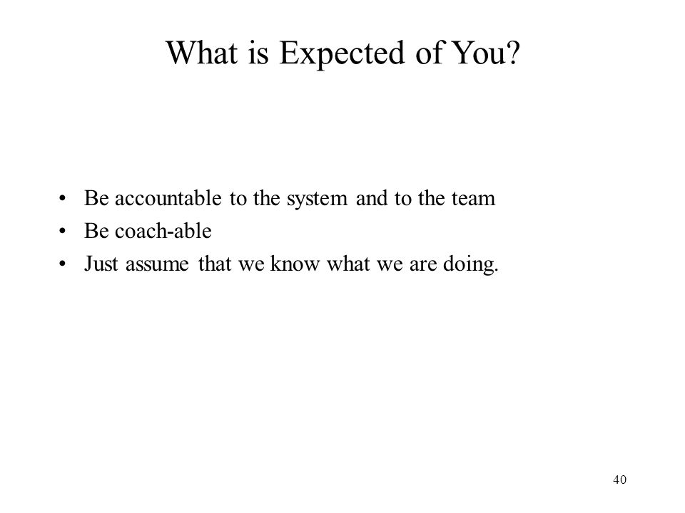 40 Be accountable to the system and to the team Be coach-able Just assume that we know what we are doing. What is Expected of You?