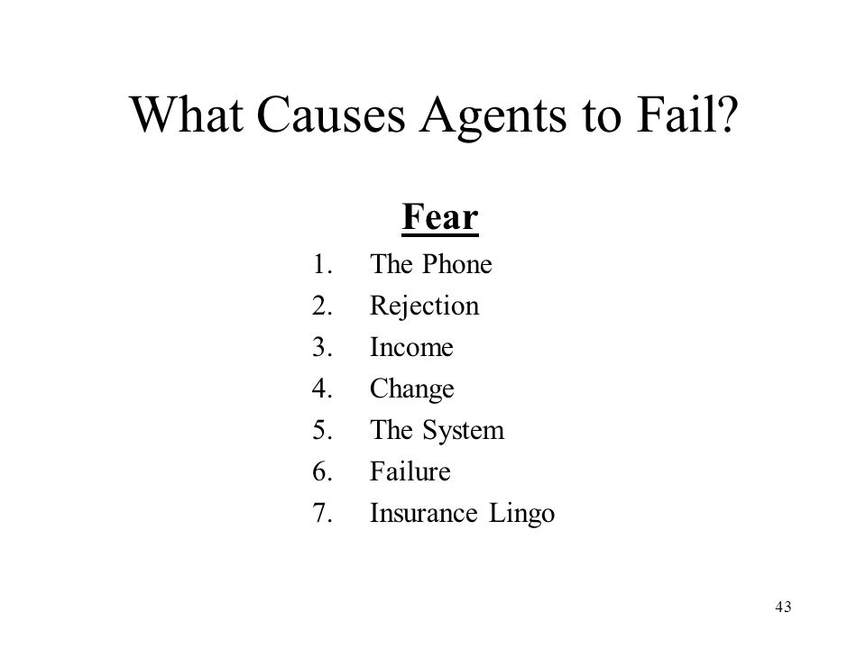 43 What Causes Agents to Fail? Fear 1.The Phone 2.Rejection 3.Income 4.Change 5.The System 6.Failure 7.Insurance Lingo