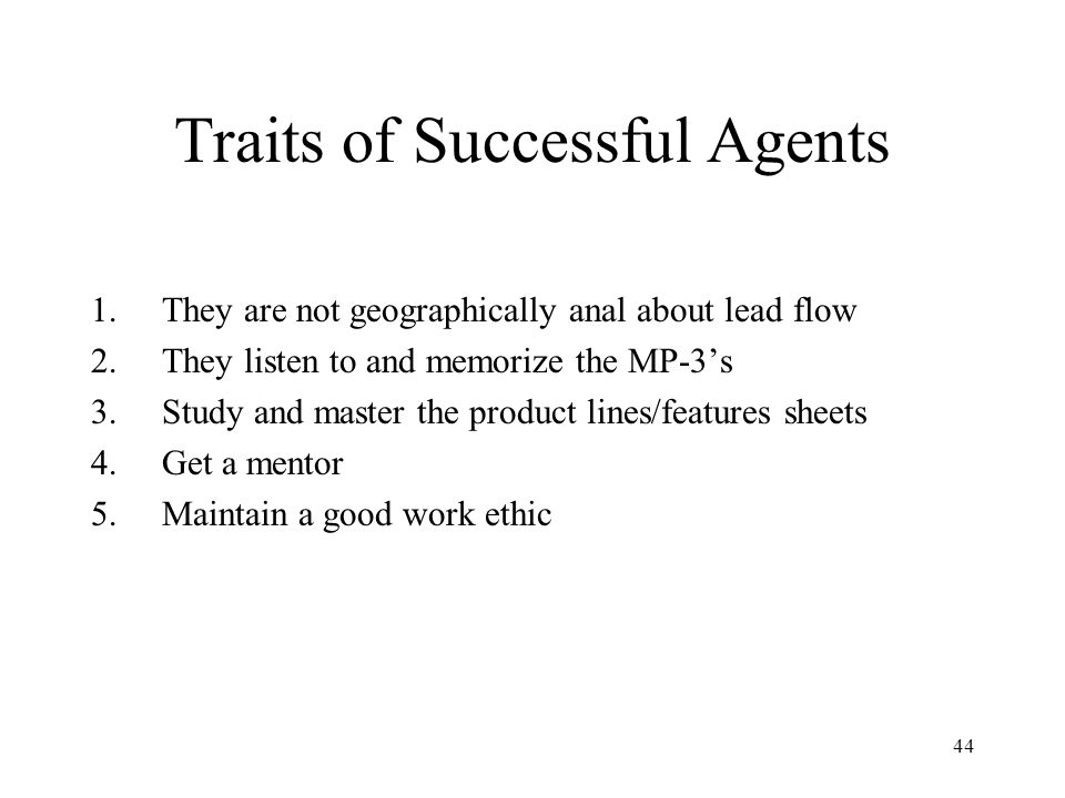 44 Traits of Successful Agents 1.They are not geographically anal about lead flow 2.They listen to and memorize the MP-3s 3.Study and master the produ