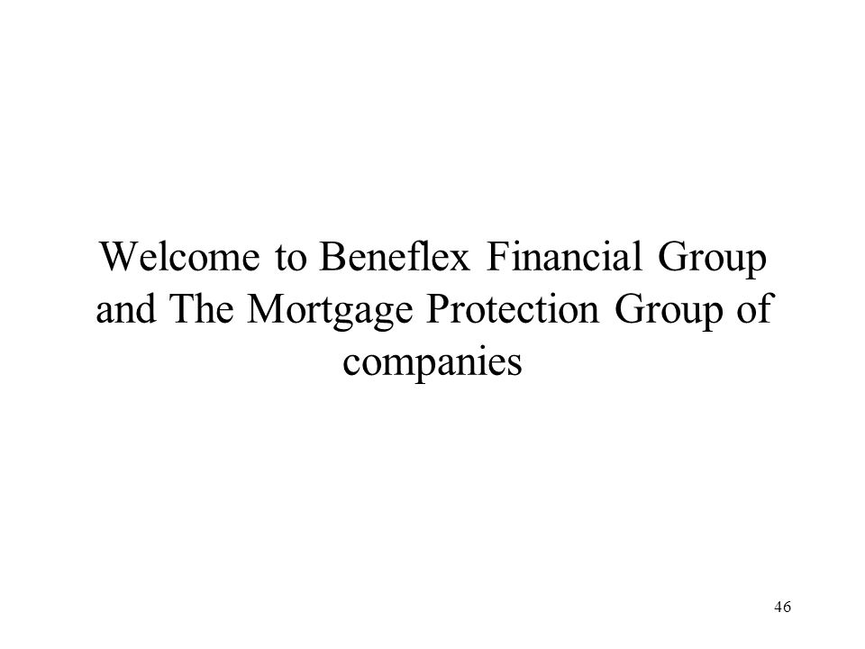 46 Welcome to Beneflex Financial Group and The Mortgage Protection Group of companies