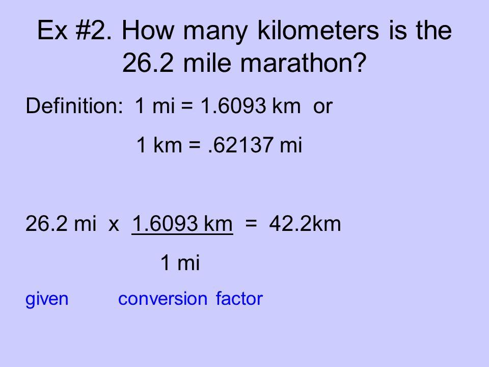 Ex #2. How many kilometers is the 26.2 mile marathon? Definition: 1 mi = 1.6093 km or 1 km =.62137 mi 26.2 mi x 1.6093 km = 42.2km 1 mi given conversi