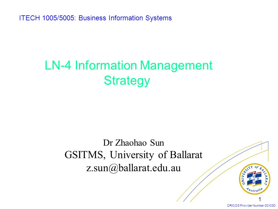 CRICOS Provider Number 00103D 1 LN-4 Information Management Strategy ITECH 1005/5005: Business Information Systems Dr Zhaohao Sun GSITMS, University o