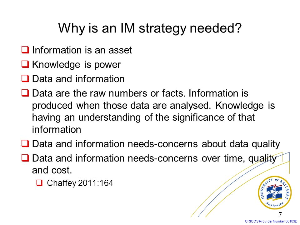 CRICOS Provider Number 00103D Why is an IM strategy needed? Information is an asset Knowledge is power Data and information Data are the raw numbers o