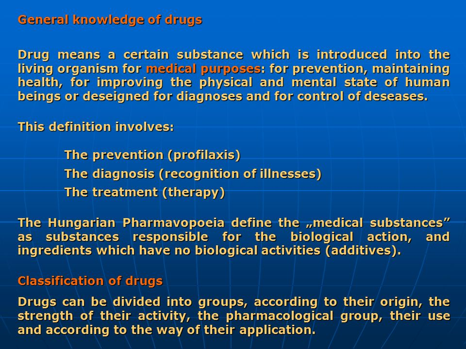 General knowledge of drugs Drug means a certain substance which is introduced into the living organism for medical purposes: for prevention, maintaini