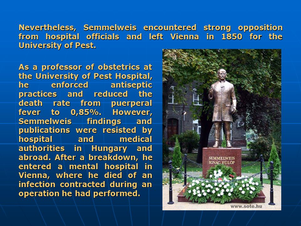 Nevertheless, Semmelweis encountered strong opposition from hospital officials and left Vienna in 1850 for the University of Pest. As a professor of o