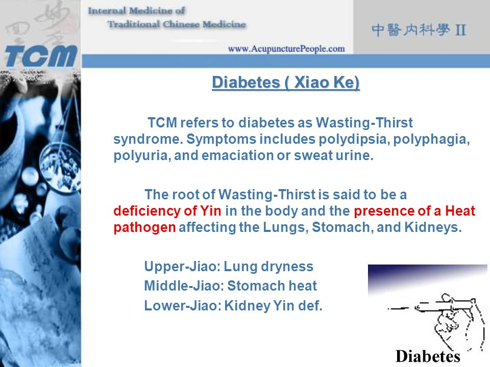 Diabetes ( Xiao Ke) TCM refers to diabetes as Wasting-Thirst syndrome. Symptoms includes polydipsia, polyphagia, polyuria, and emaciation or sweat uri