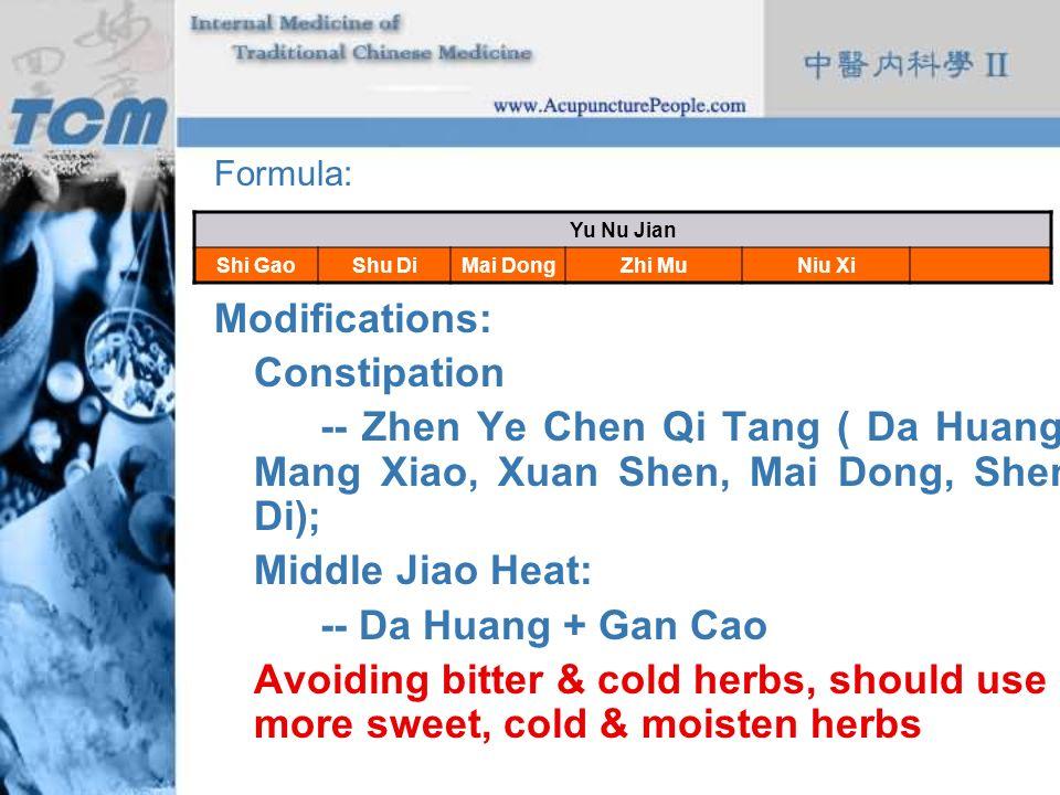 Formula: Modifications: Constipation -- Zhen Ye Chen Qi Tang ( Da Huang, Mang Xiao, Xuan Shen, Mai Dong, Shen Di); Middle Jiao Heat: -- Da Huang + Gan