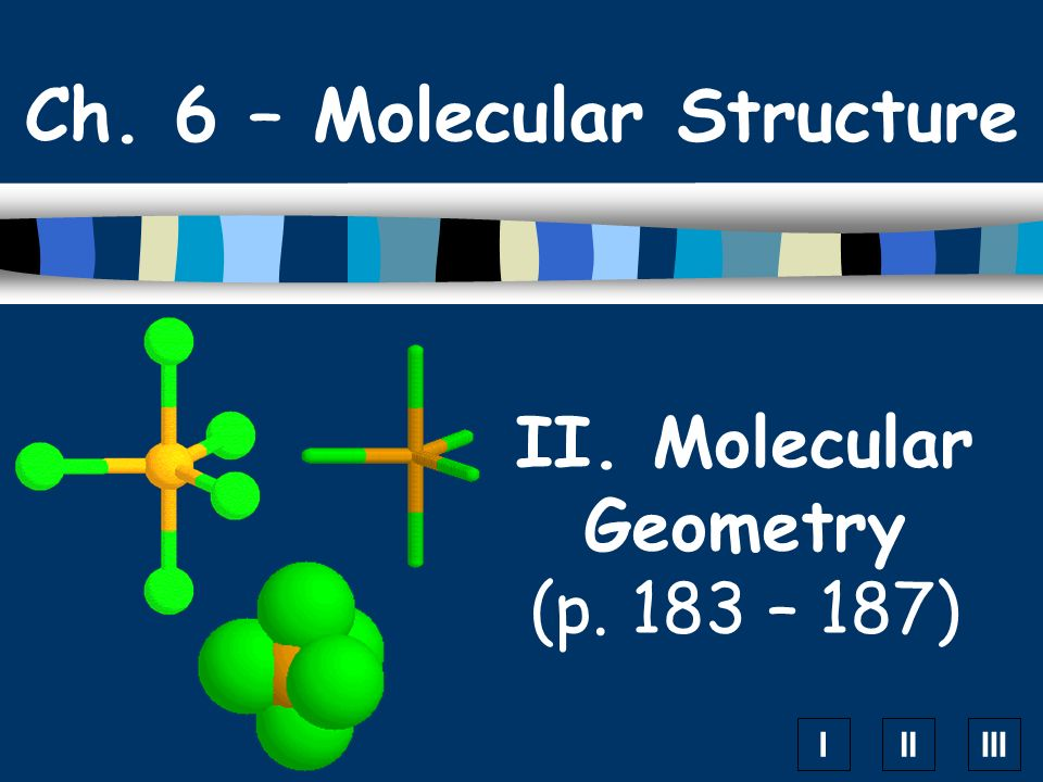 IIIIII II. Molecular Geometry (p. 183 – 187) Ch. 6 – Molecular Structure