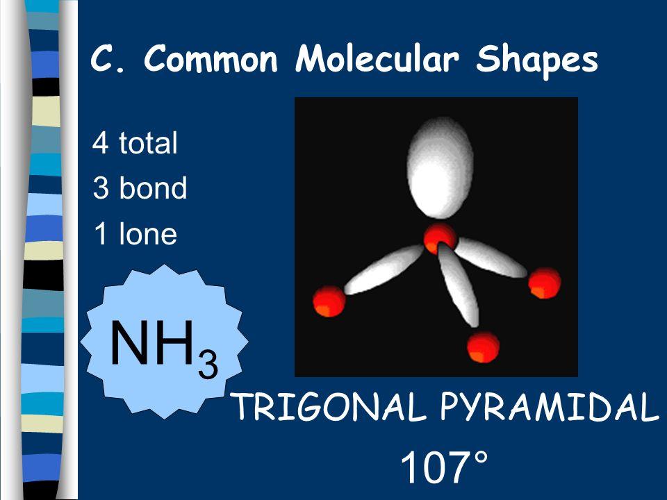 4 total 3 bond 1 lone TRIGONAL PYRAMIDAL 107° NH 3 C. Common Molecular Shapes