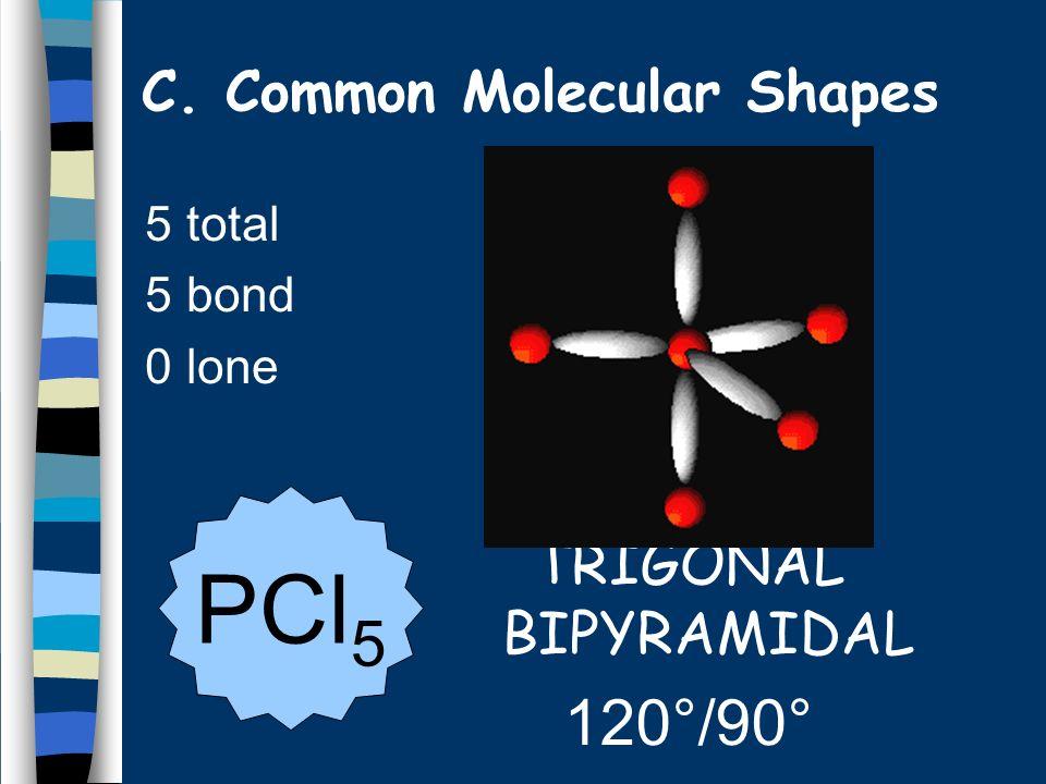 5 total 5 bond 0 lone TRIGONAL BIPYRAMIDAL 120°/90° PCl 5 C. Common Molecular Shapes