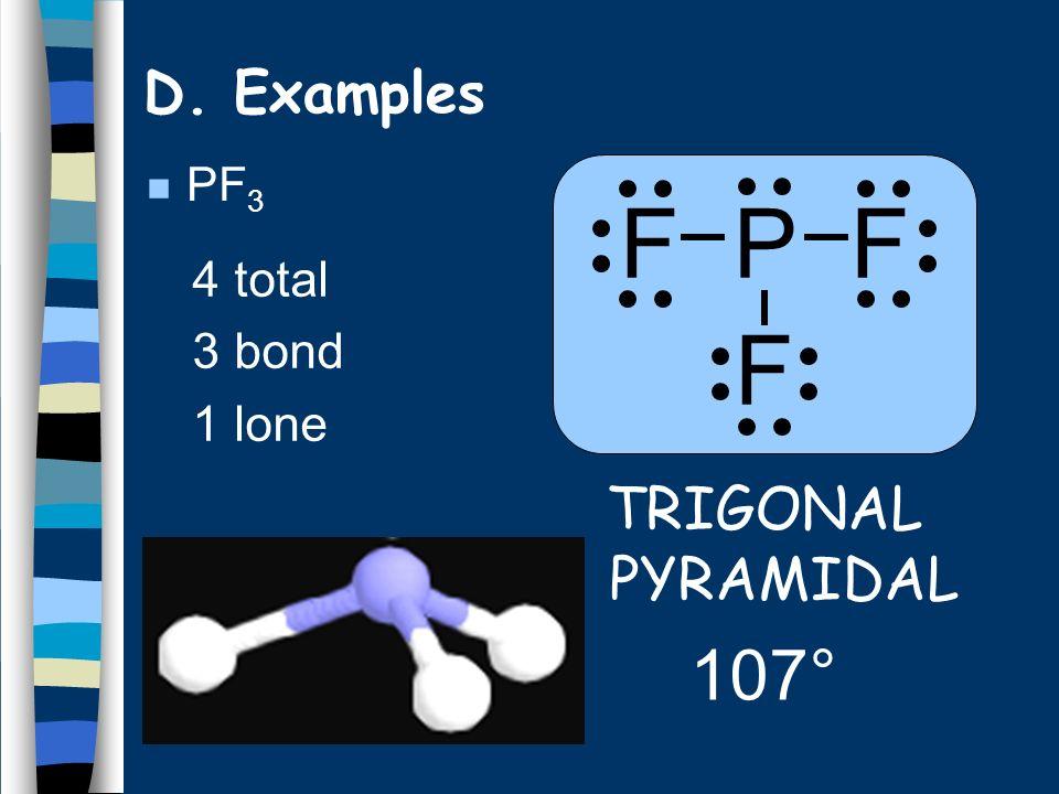 n PF 3 4 total 3 bond 1 lone TRIGONAL PYRAMIDAL 107° F P F F D. Examples