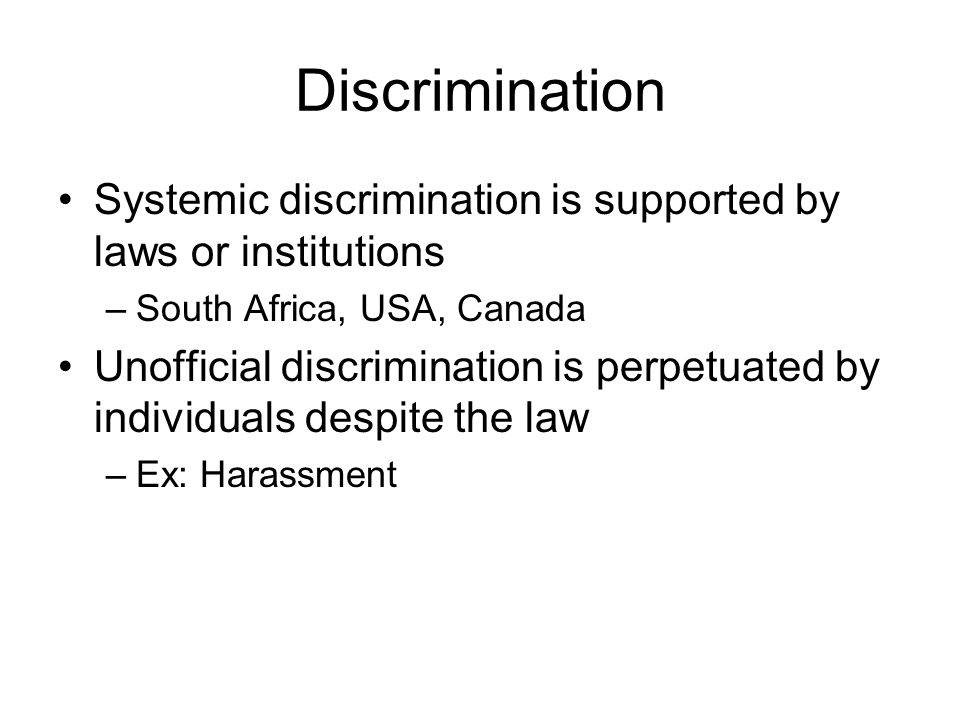 Discrimination Systemic discrimination is supported by laws or institutions –South Africa, USA, Canada Unofficial discrimination is perpetuated by individuals despite the law –Ex: Harassment