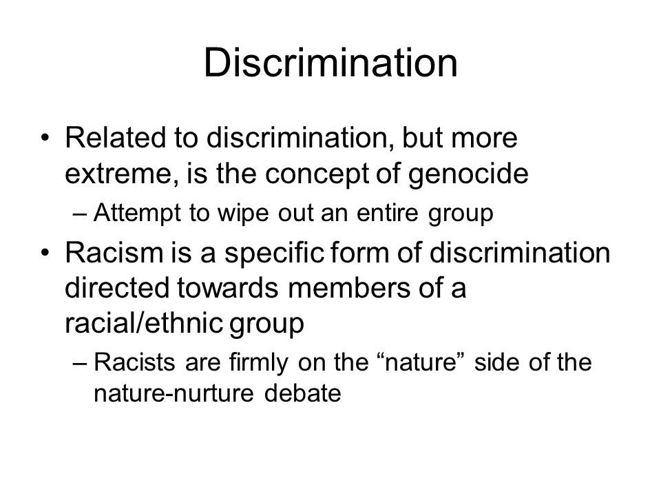 Discrimination Related to discrimination, but more extreme, is the concept of genocide –Attempt to wipe out an entire group Racism is a specific form of discrimination directed towards members of a racial/ethnic group –Racists are firmly on the nature side of the nature-nurture debate