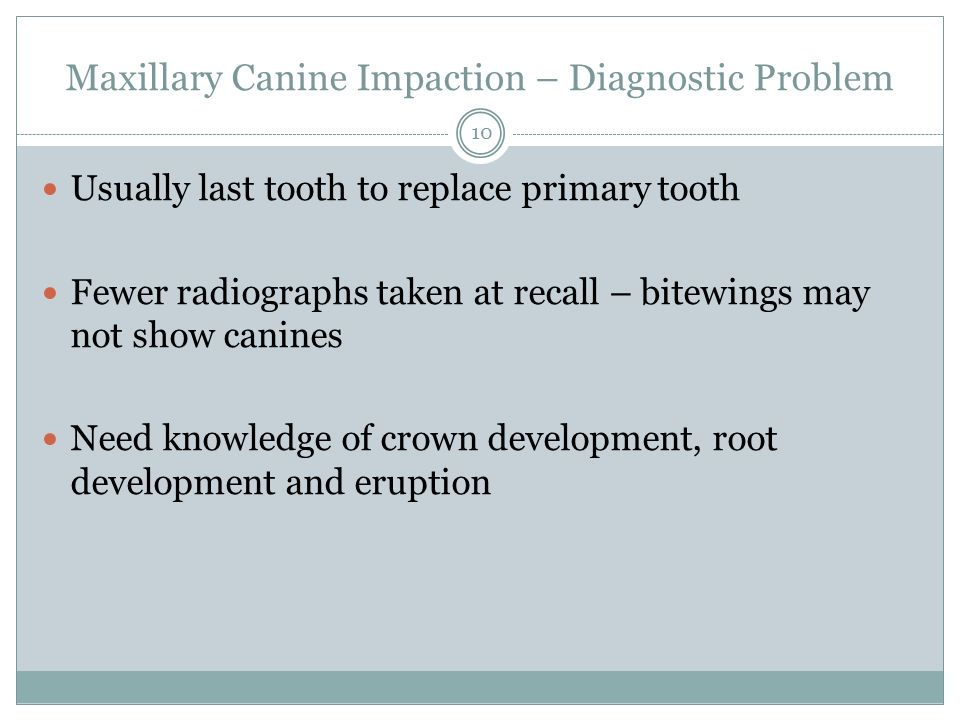 Maxillary Canine Impaction – Diagnostic Problem Usually last tooth to replace primary tooth Fewer radiographs taken at recall – bitewings may not show