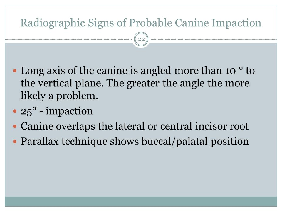 Radiographic Signs of Probable Canine Impaction Long axis of the canine is angled more than 10 ° to the vertical plane. The greater the angle the more