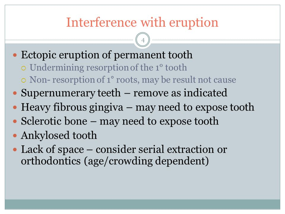 Interference with eruption 4 Ectopic eruption of permanent tooth Undermining resorption of the 1° tooth Non- resorption of 1° roots, may be result not