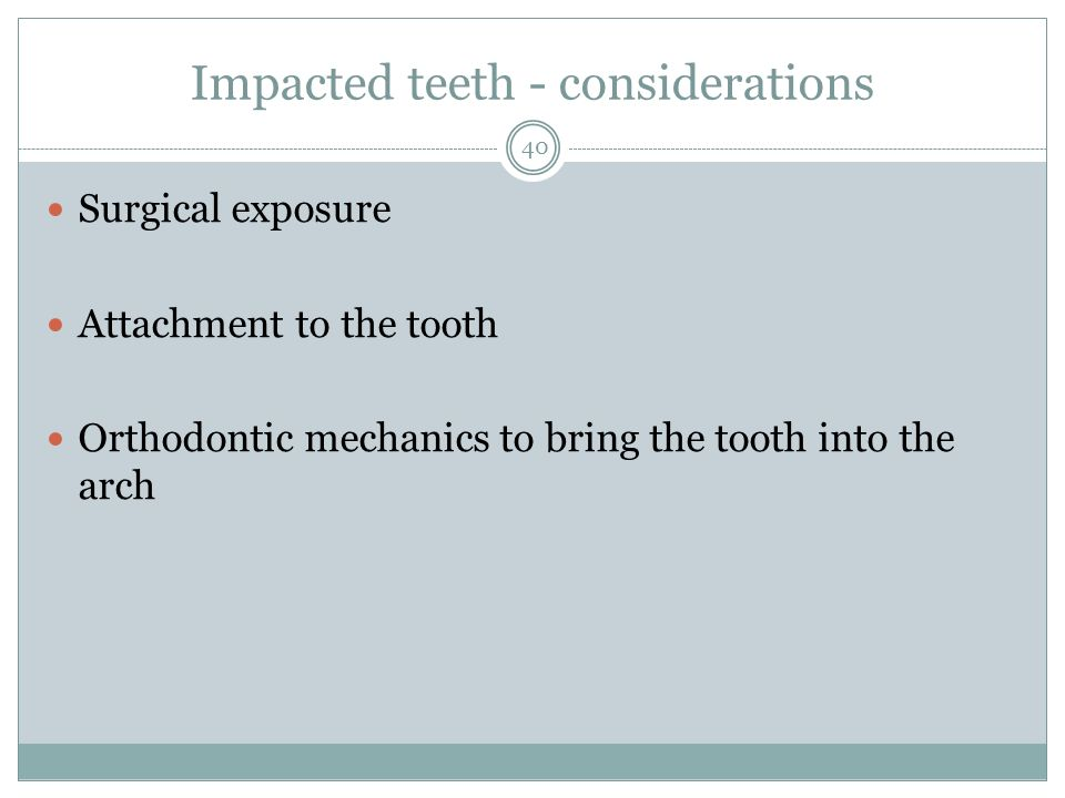 Impacted teeth - considerations 40 Surgical exposure Attachment to the tooth Orthodontic mechanics to bring the tooth into the arch