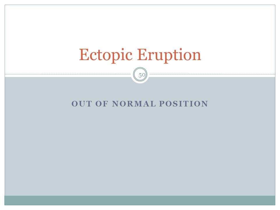 OUT OF NORMAL POSITION Ectopic Eruption 50