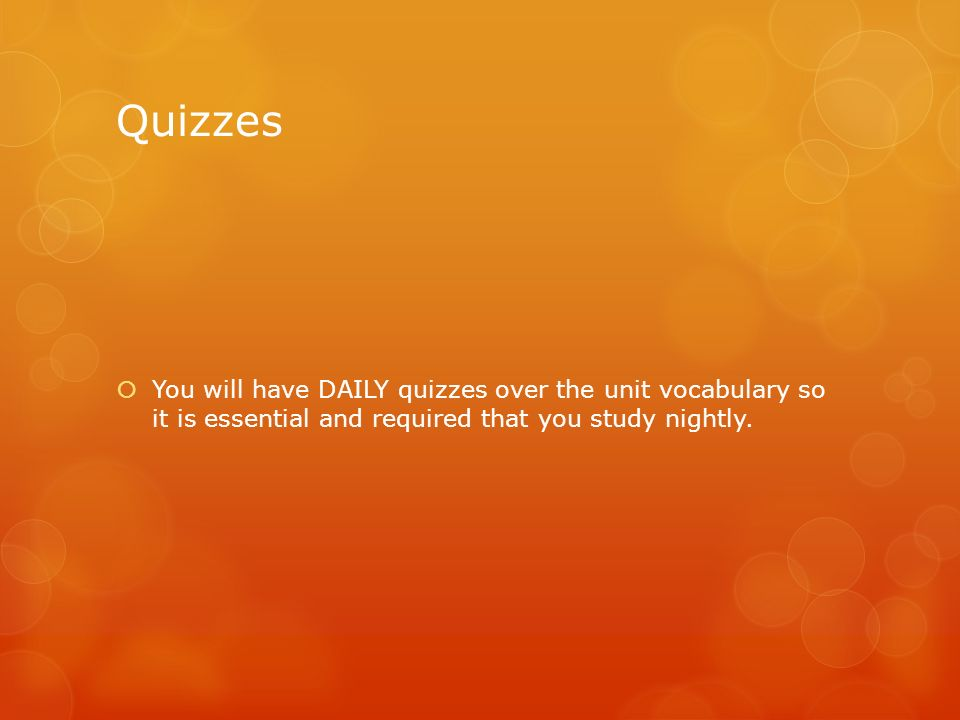 Quizzes You will have DAILY quizzes over the unit vocabulary so it is essential and required that you study nightly.