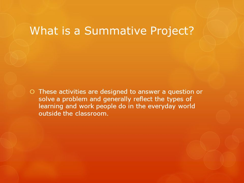 What is a Summative Project? These activities are designed to answer a question or solve a problem and generally reflect the types of learning and wor