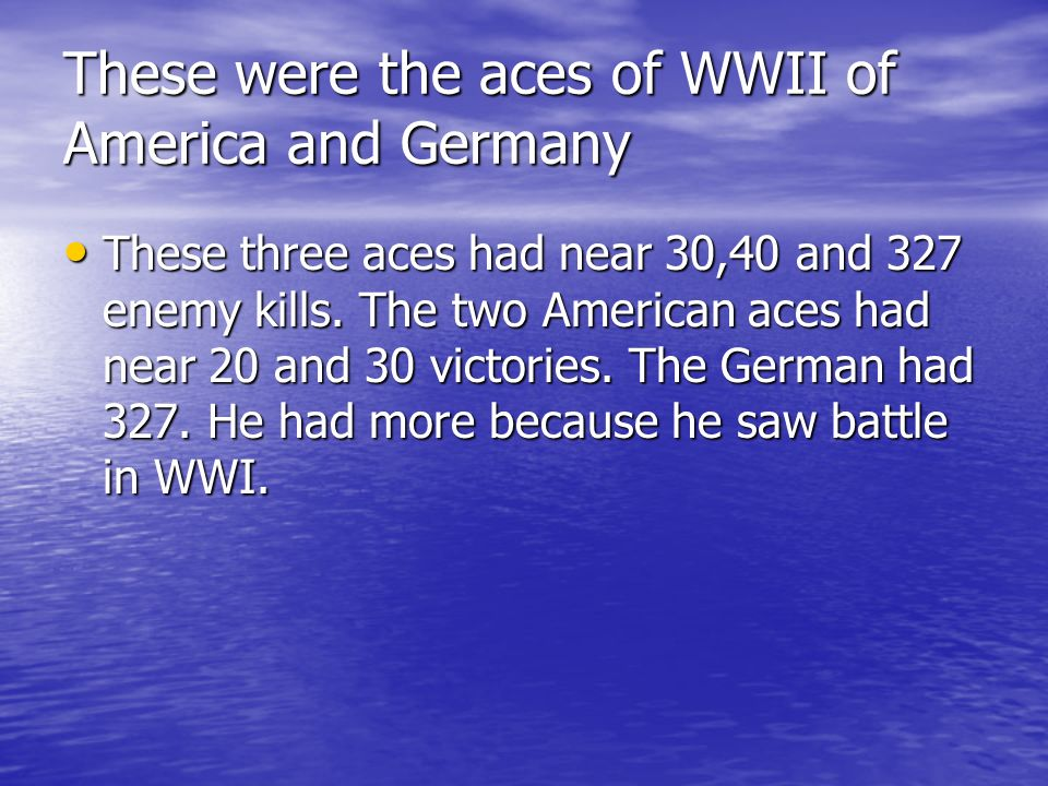These were the aces of WWII of America and Germany These three aces had near 30,40 and 327 enemy kills.