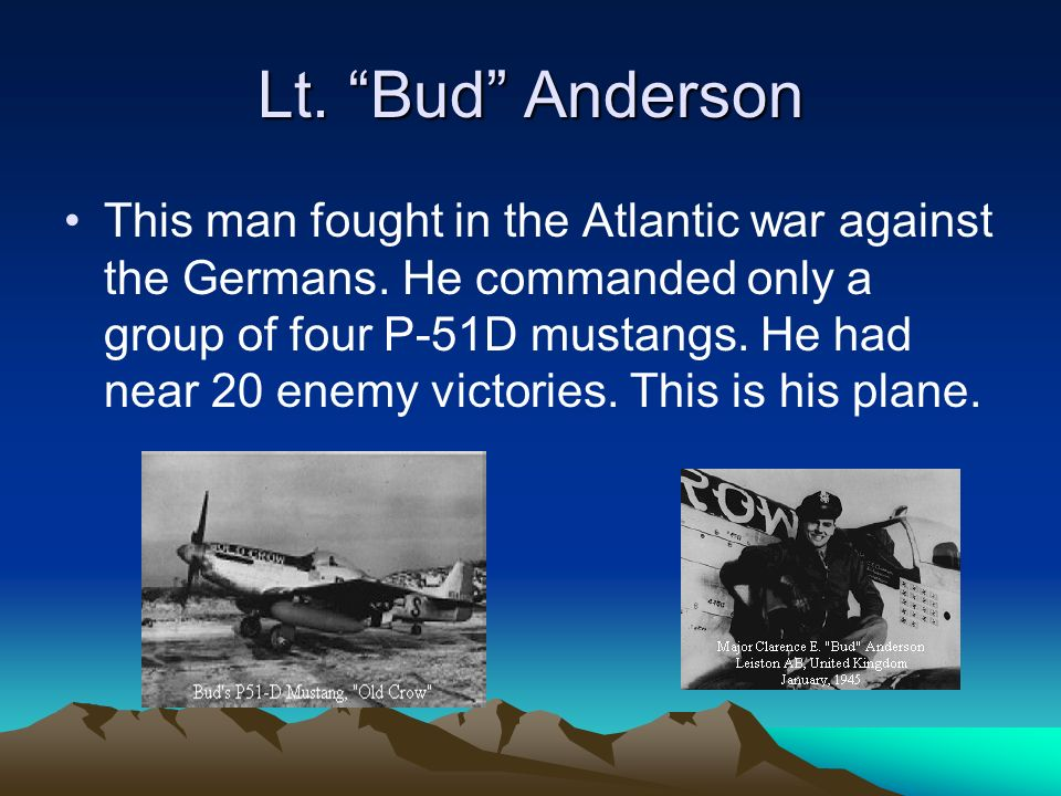 Lt. Bud Anderson This man fought in the Atlantic war against the Germans.