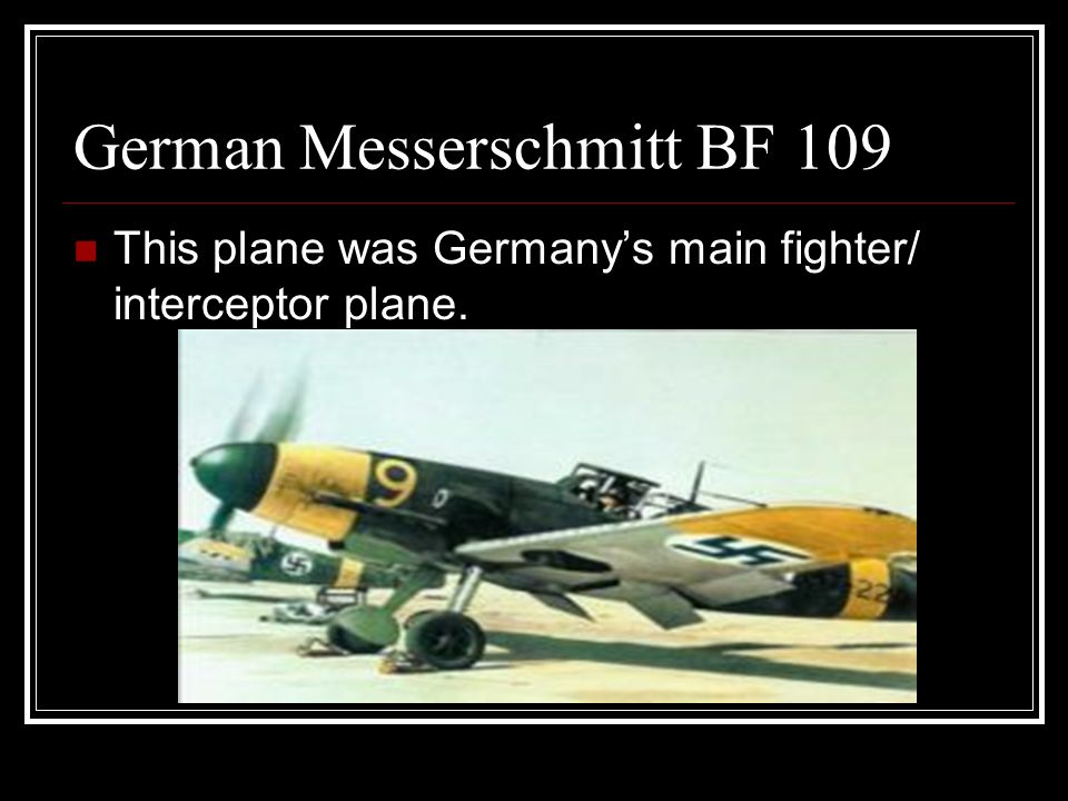 German Messerschmitt BF 109 This plane was Germanys main fighter/ interceptor plane.