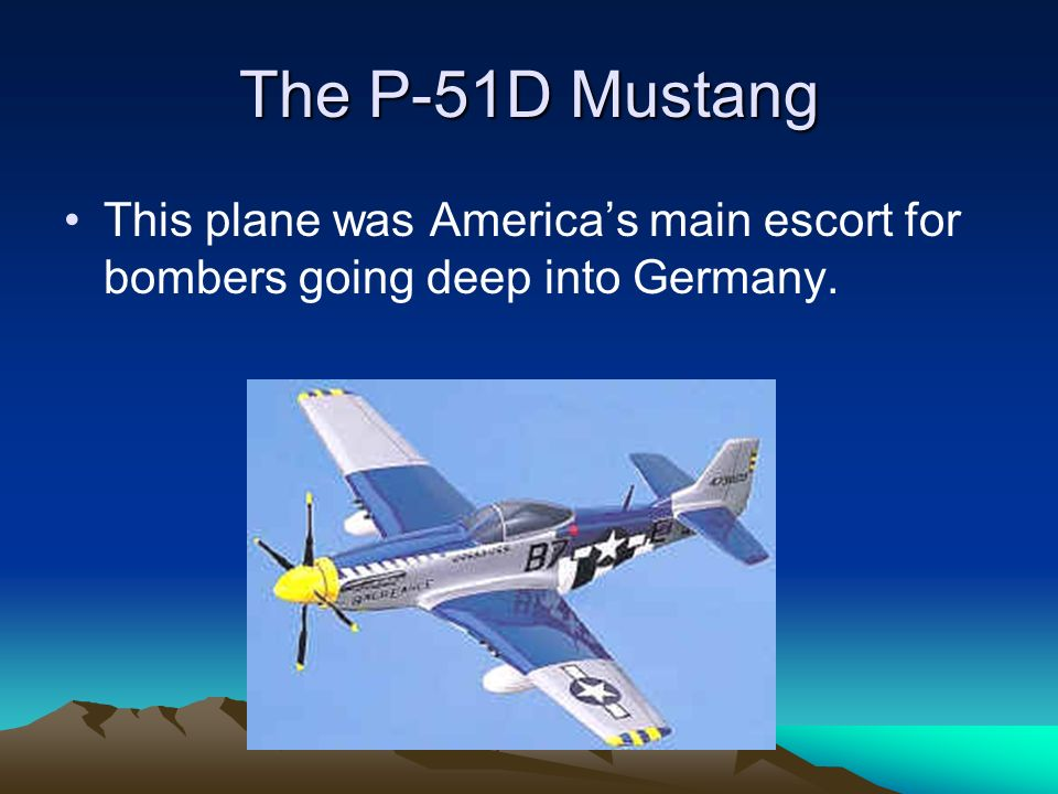 The P-51D Mustang This plane was Americas main escort for bombers going deep into Germany.