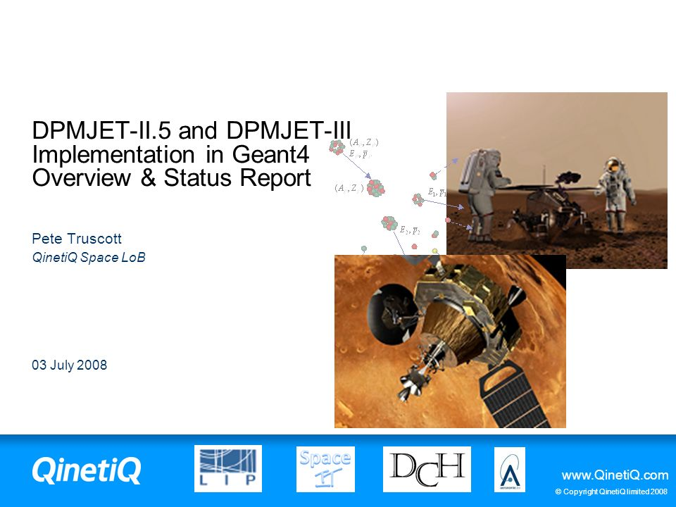 www.QinetiQ.com © Copyright QinetiQ limited 2008 03 July 2008 DPMJET-II.5 and DPMJET-III Implementation in Geant4 Overview & Status Report Pete Trusco