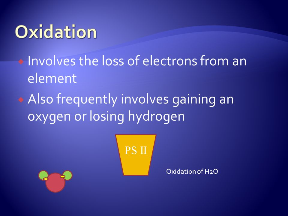 Involves the loss of electrons from an element Also frequently involves gaining an oxygen or losing hydrogen PS II Oxidation of H2O