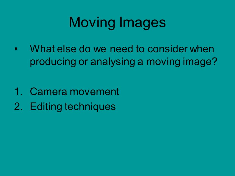 Moving Images What else do we need to consider when producing or analysing a moving image.