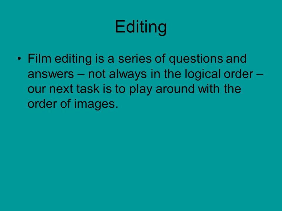 Editing Film editing is a series of questions and answers – not always in the logical order – our next task is to play around with the order of images.