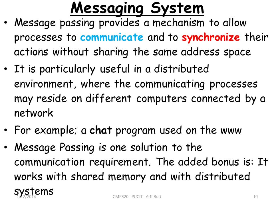 Messaging System 10CMP320 PUCIT Arif Butt1/12/2014 Message passing provides a mechanism to allow processes to communicate and to synchronize their act