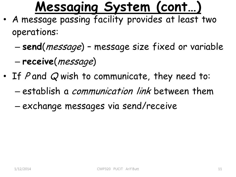 Messaging System (cont…) 11CMP320 PUCIT Arif Butt1/12/2014 A message passing facility provides at least two operations: – send(message) – message size