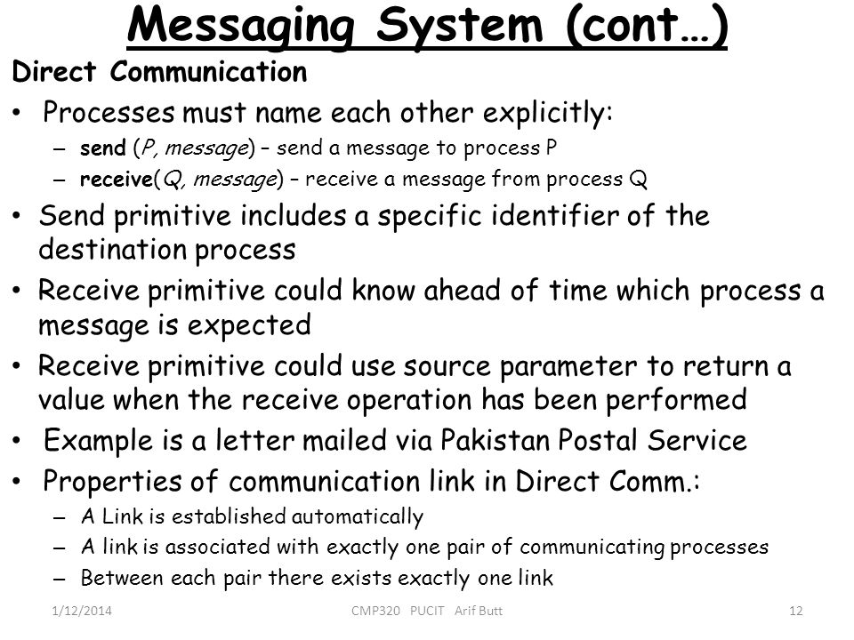 Messaging System (cont…) 12CMP320 PUCIT Arif Butt1/12/2014 Direct Communication Processes must name each other explicitly: – send (P, message) – send
