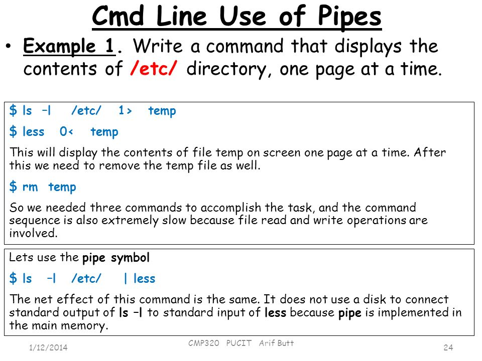 Cmd Line Use of Pipes 24 CMP320 PUCIT Arif Butt 1/12/2014 Example 1. Write a command that displays the contents of /etc/ directory, one page at a time