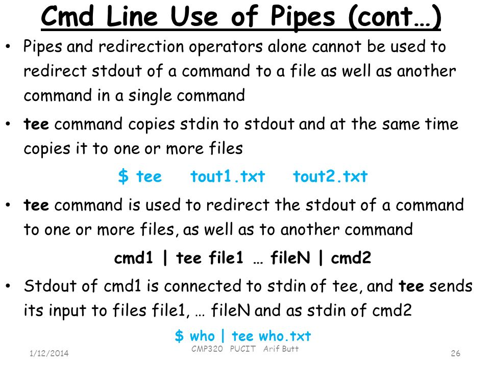 Cmd Line Use of Pipes (cont…) 26 CMP320 PUCIT Arif Butt 1/12/2014 Pipes and redirection operators alone cannot be used to redirect stdout of a command